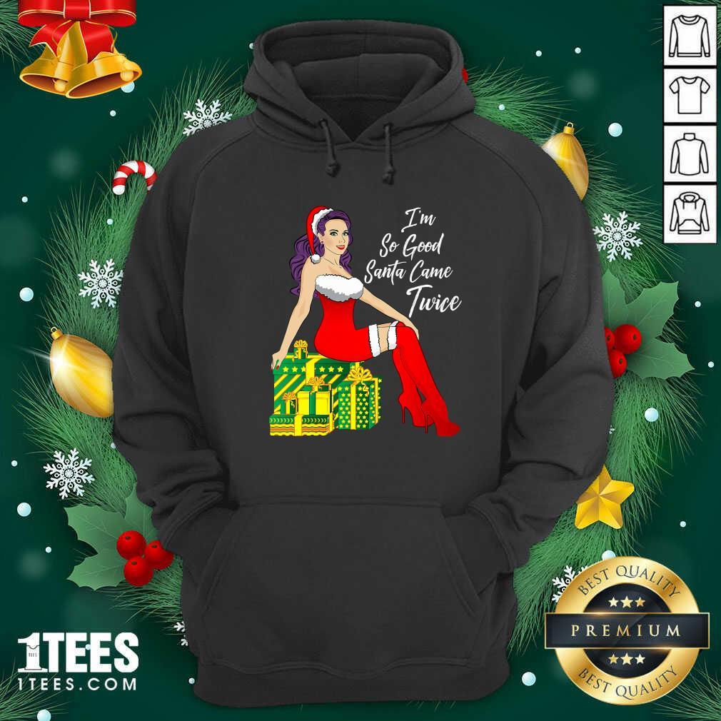 I'm So Good Santa Came Twice Sexy Women Gift Christmas Hoodie - Design By 1tees.com