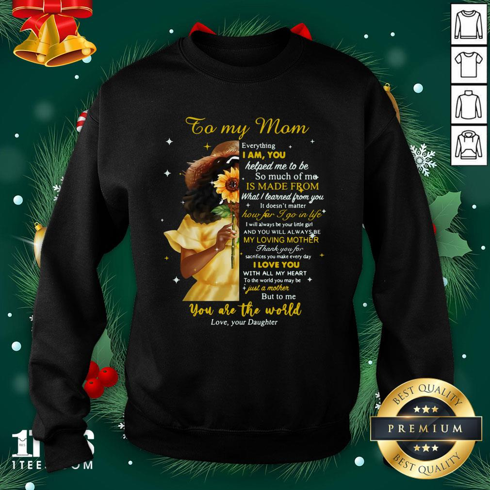 Pro Girl To My Mom Everything I Am You Helped Me To Me To Much Of Me Is Made From Sweatshirt