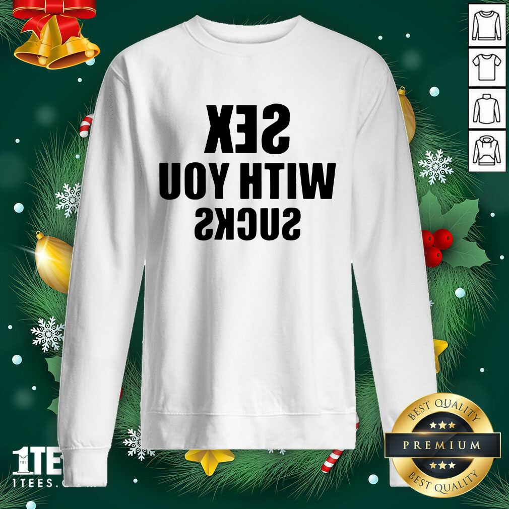 Sex With You Sucks Sweatshirt- Design By 1Tees.com