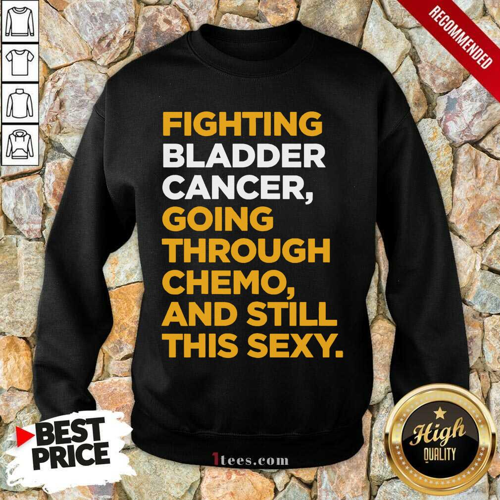 Fighting Bladder Cancer Going Through Chemo And Still This Sexy Quote Sweatshirt- Design By 1tees.com