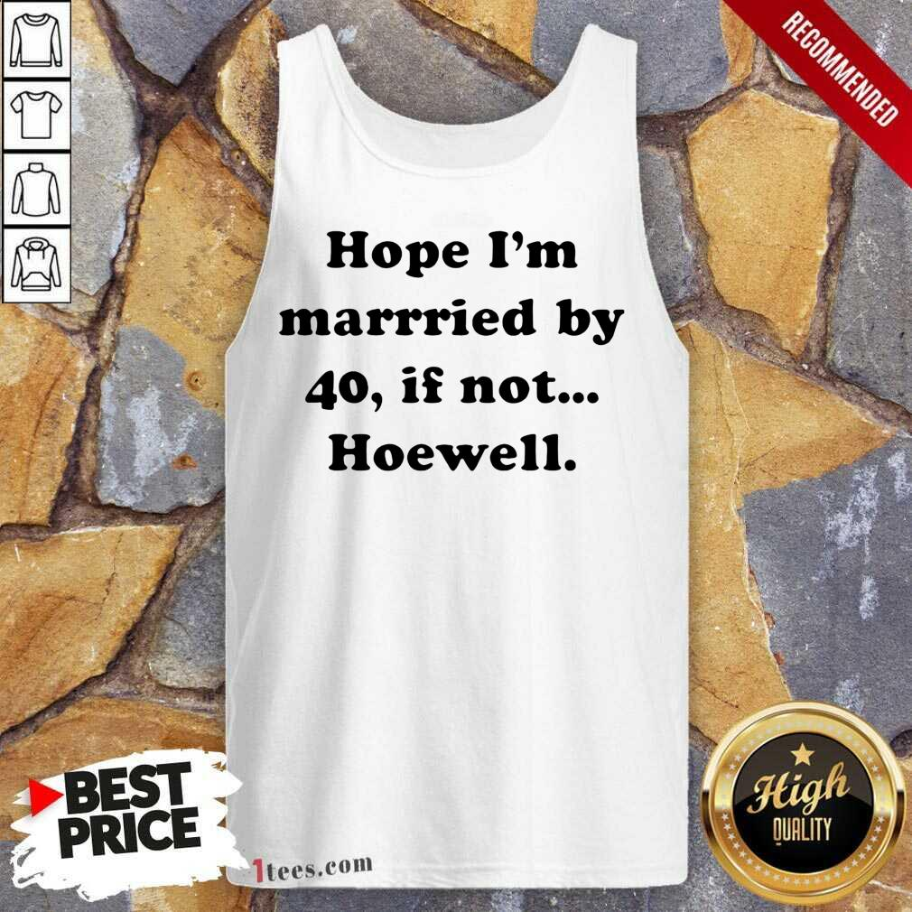 Hope Im Married By 40 If Not Hoewell Tank Top- Design By 1Tees.com