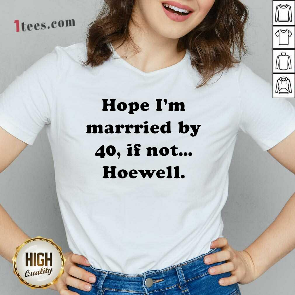 Hope Im Married By 40 If Not Hoewell V-neck- Design By 1Tees.com