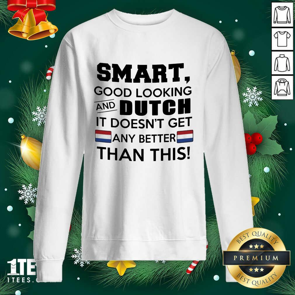 Smart Good Looking And Dutch It Doesn't Get Any Better Than This Sweatshirt- Design By 1tees.com