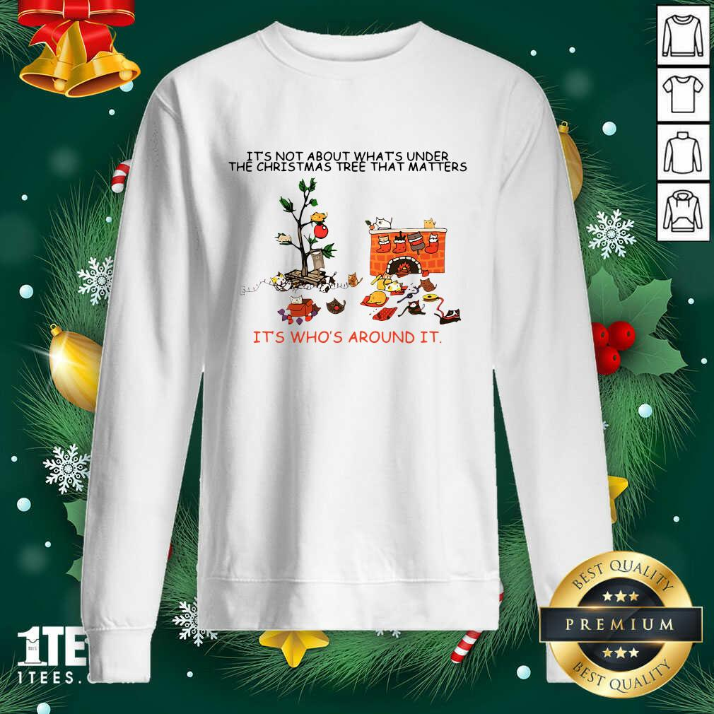 It's Not About What's Under The Christmas Tree That Matters Cat Who Around It For Cat Lover Sweatshirt- Design By 1tees.com