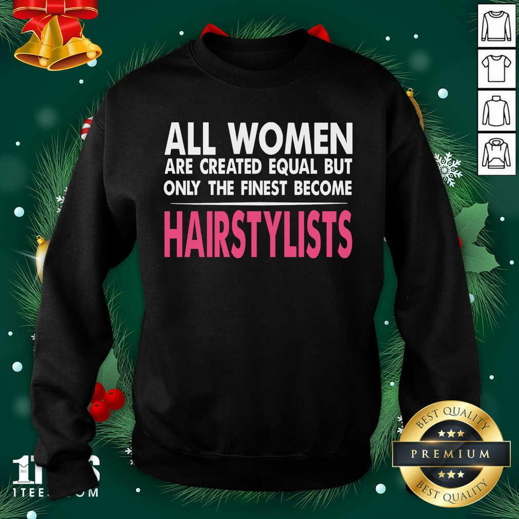 All Women Are Created Equal But Only The Finest Become Hairstylists Sweatshirt- Design By 1Tees.com