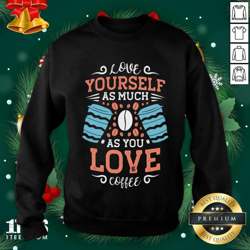 Love Yourself As Much As Sweatshirt- Design By 1tees.com