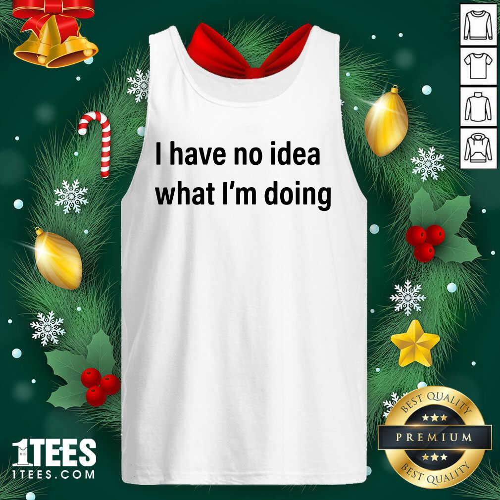 I Have No Idea What I'm Doing Tank Top- Design By 1Tees.com