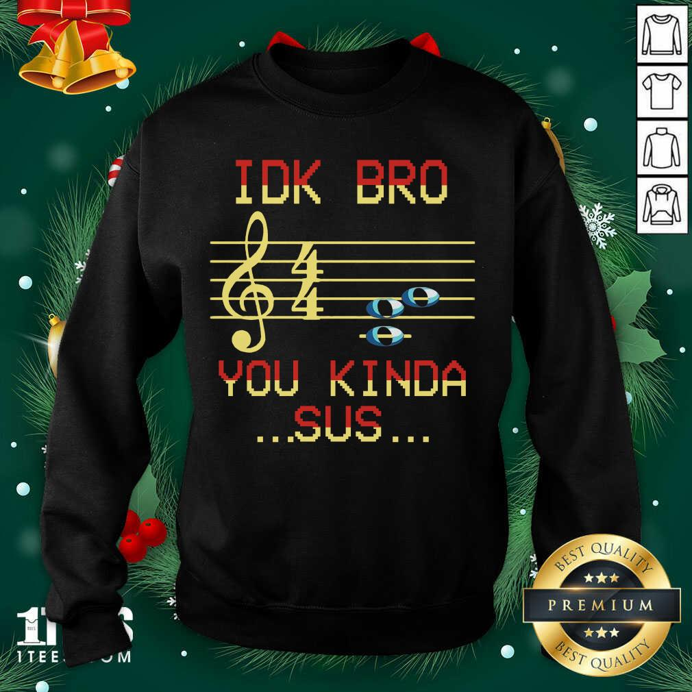 Idk Bro You Kinda Sus Musical Shirt Design By 1Tees.com