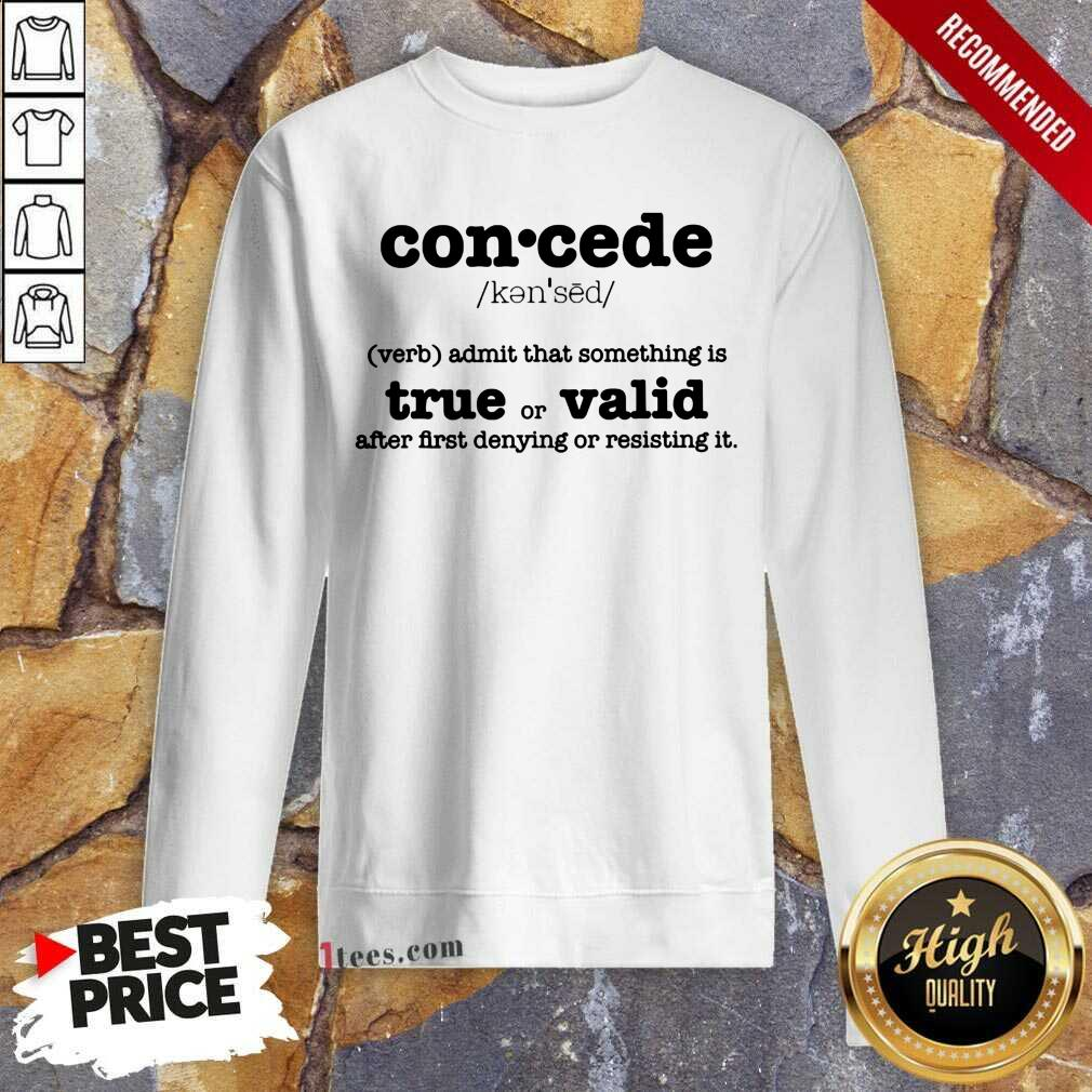 Concede Definition Admit That Something Is True Or Valid After First Denying Or Resisting Sweatshirt- Design By 1tees.com
