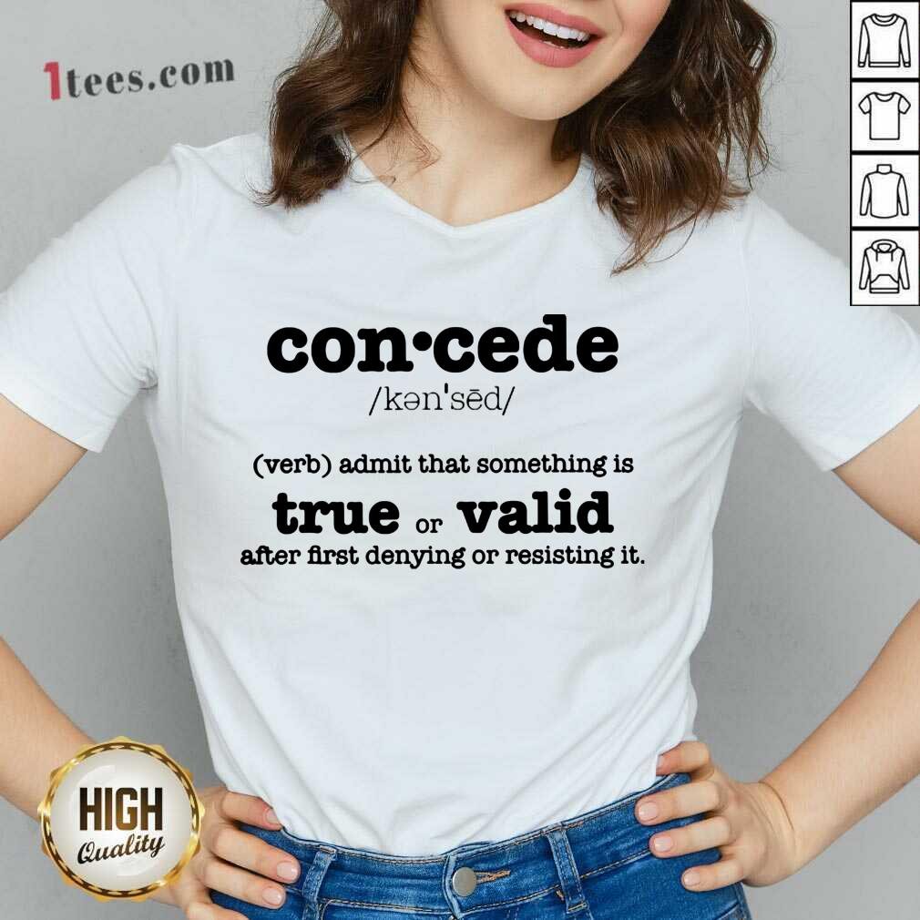Concede Definition Admit That Something Is True Or Valid After First Denying Or Resisting V-neck- Design By 1Tees.com