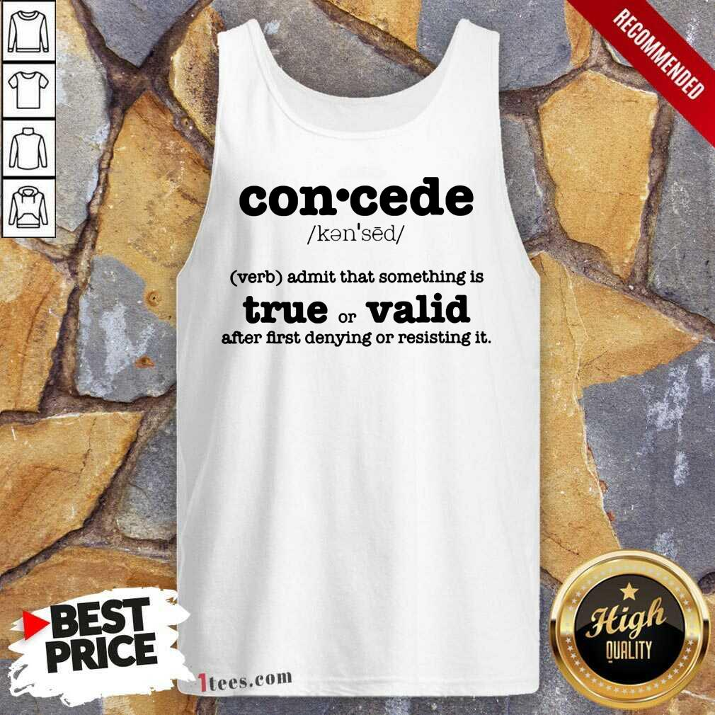 Concede Definition Admit That Something Is True Or Valid After First Denying Or Resisting Tank Top- Design By 1tees.com