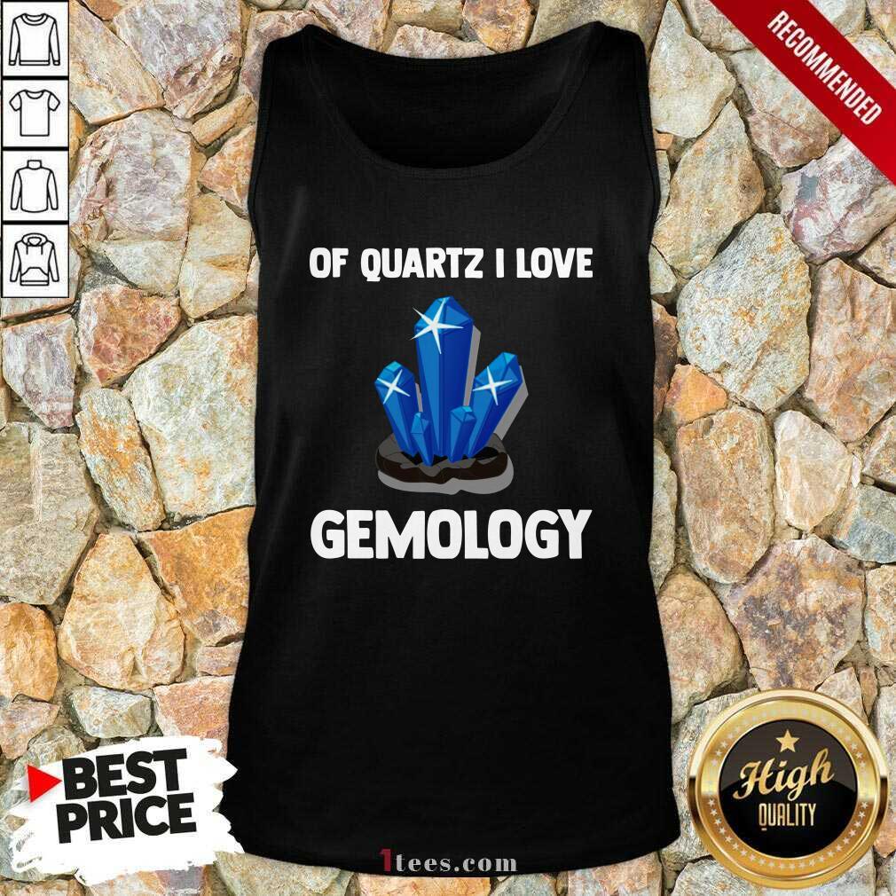 Of Quartz I Love Gemology ShirtNice Of Quartz I Love Gemology Tank Top- Design By 1tees.com