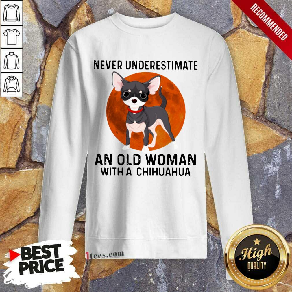 Never Underestimate An Old Woman With Chihuahua Moonblood Sweatshirt- Design By 1Tees.com