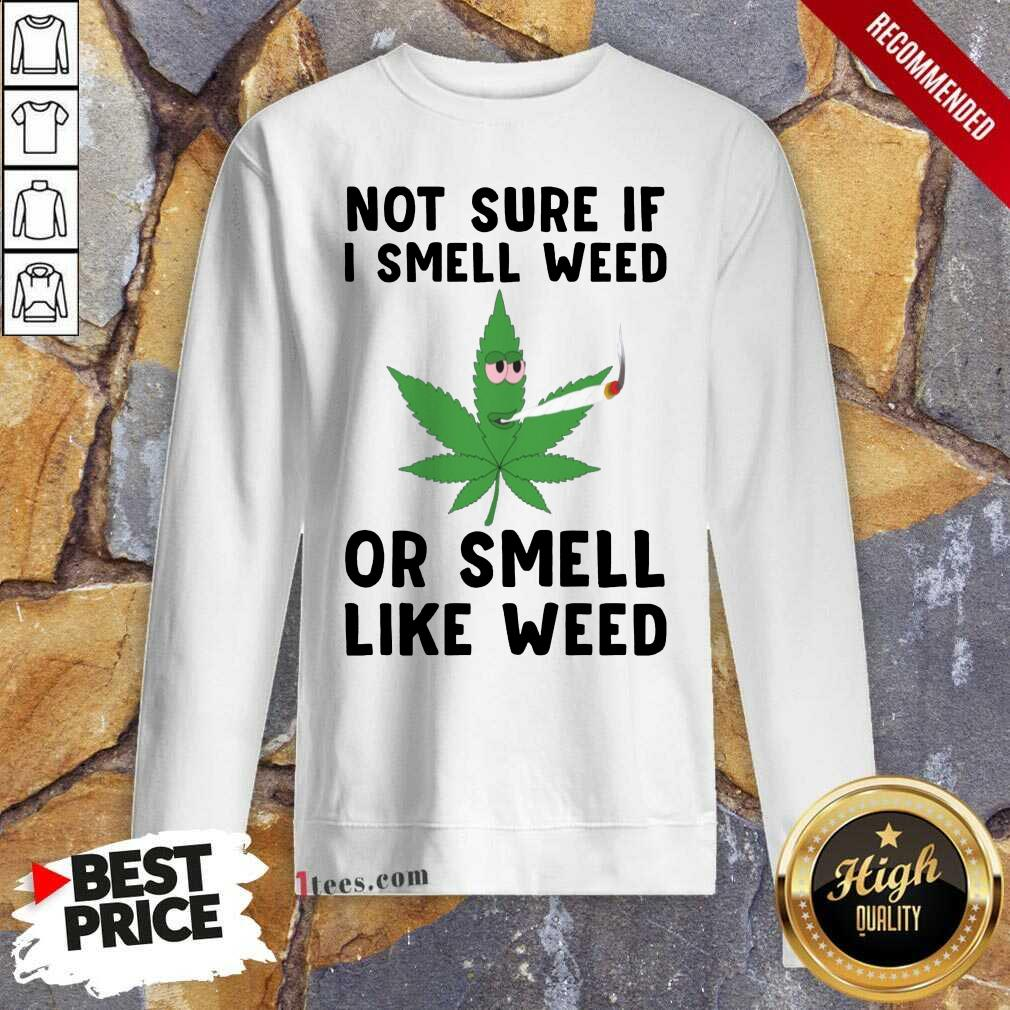 Cannabis Not Sure If I Smell Weed Or Smell Like Weed Sweatshirt- Design By 1Tees.com