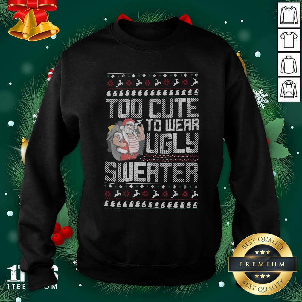 Santa Claus Too Cute To Wear Ugly Sweater Christmas Sweatshirt- Design By 1Tees.com
