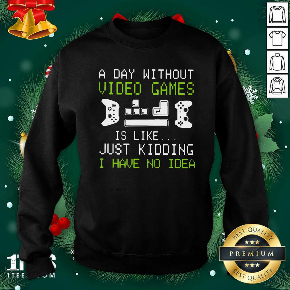 A Day Without Video Games Is Like Just Kidding I Have No Idea Sweatshirt- Design By 1Tees.com