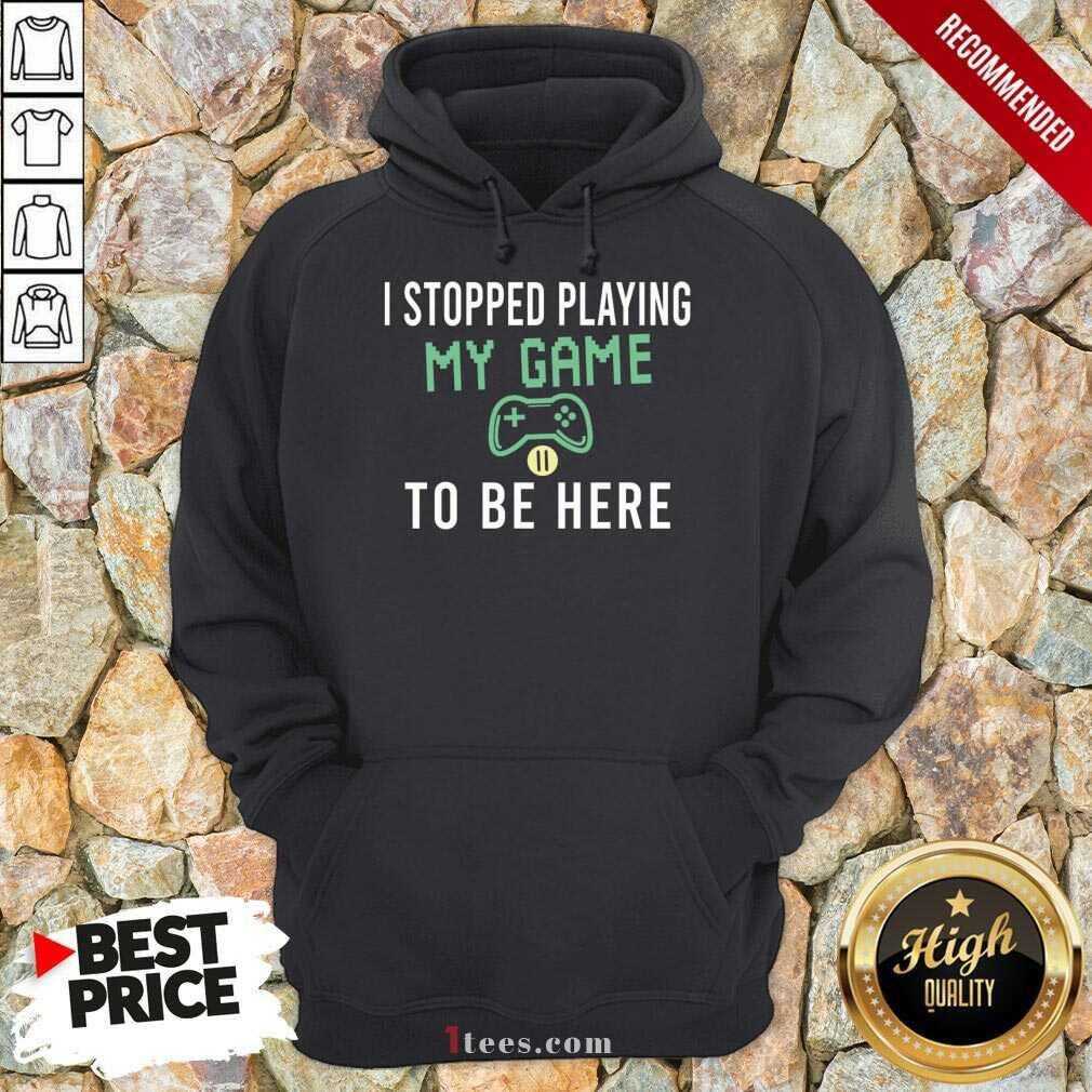 I Stopped Playing My Game To Be Here Gamer Sayings Video Games Lover Hoodie- Design By 1Tees.com