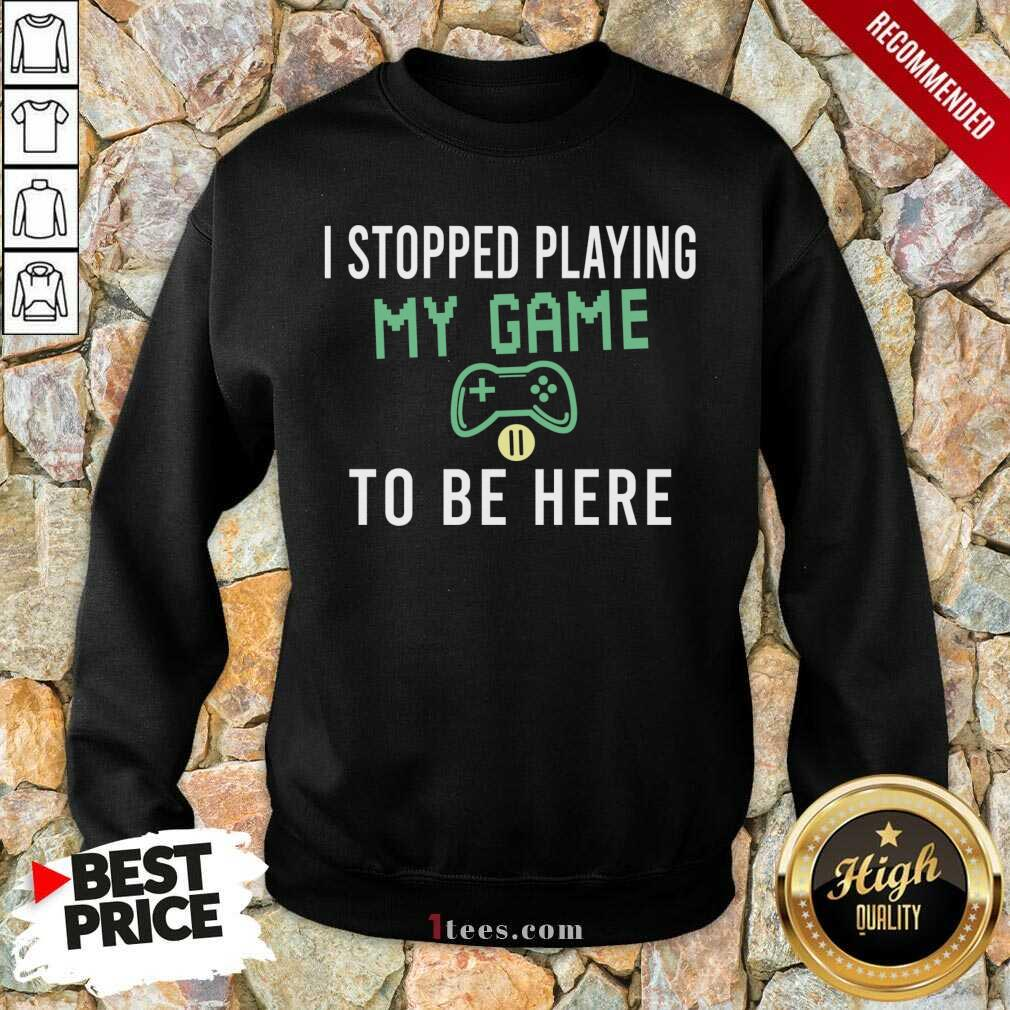 I Stopped Playing My Game To Be Here Gamer Sayings Video Games Lover Sweatshirt- Design By 1tees.com