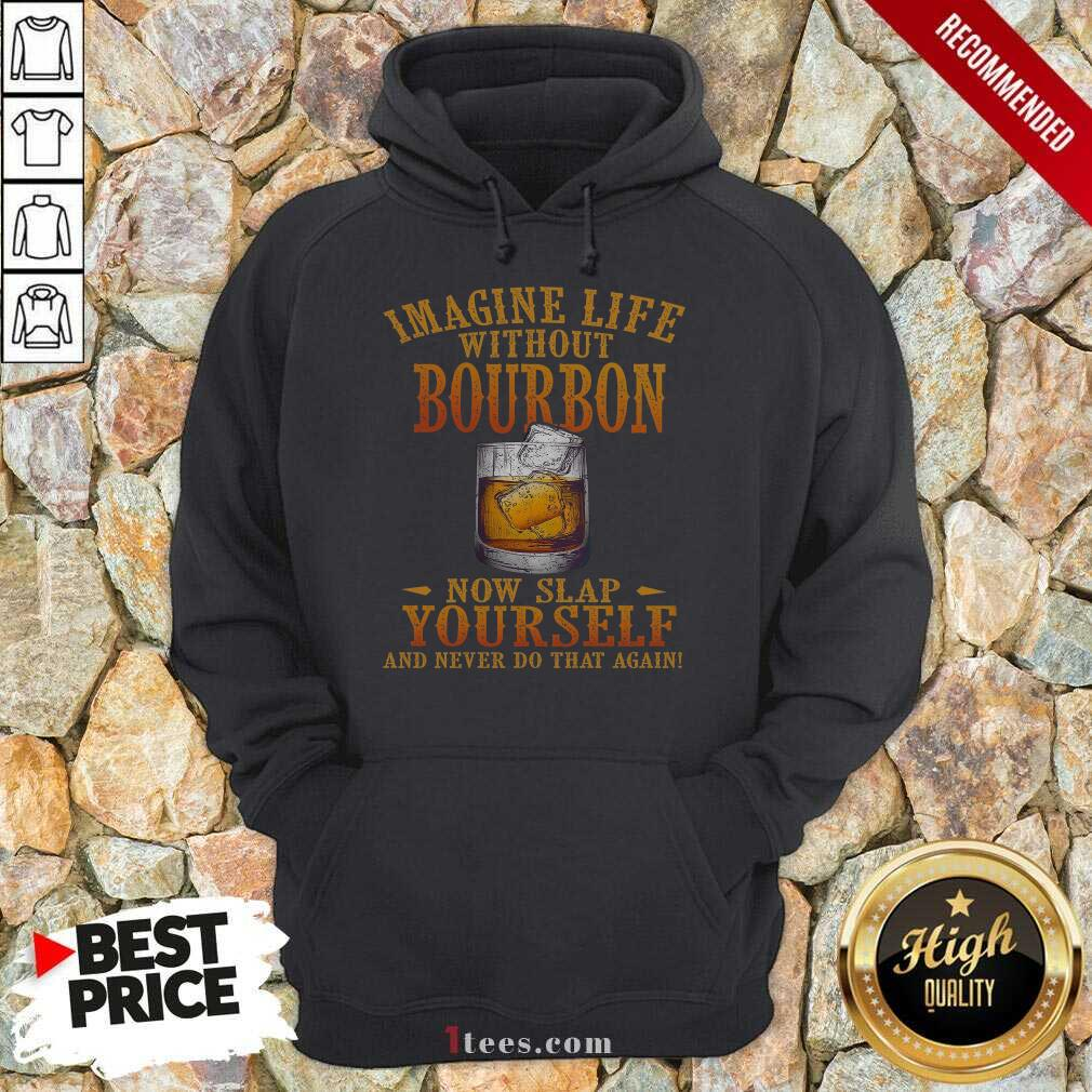 Imagine Life Without Bourbon Now Slap Yourself And Never Do That Again Hoodie