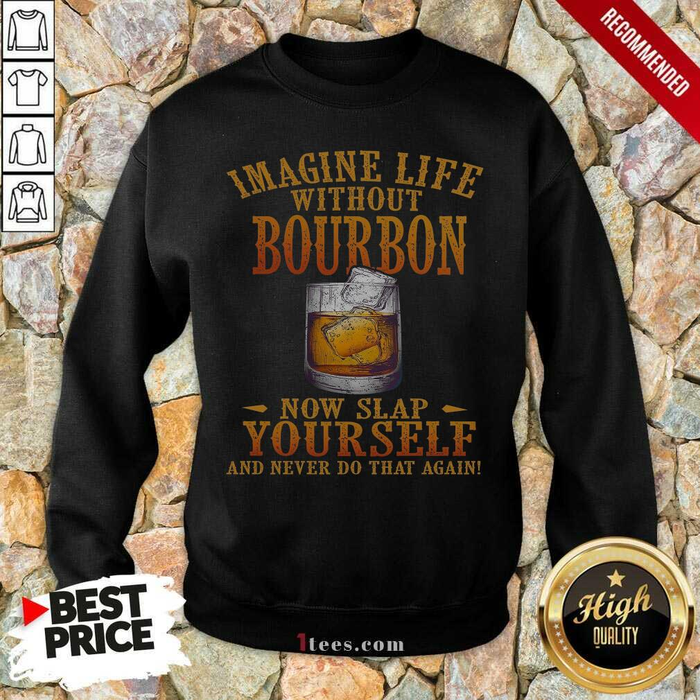 Imagine Life Without Bourbon Now Slap Yourself And Never Do That Again Sweatshirt