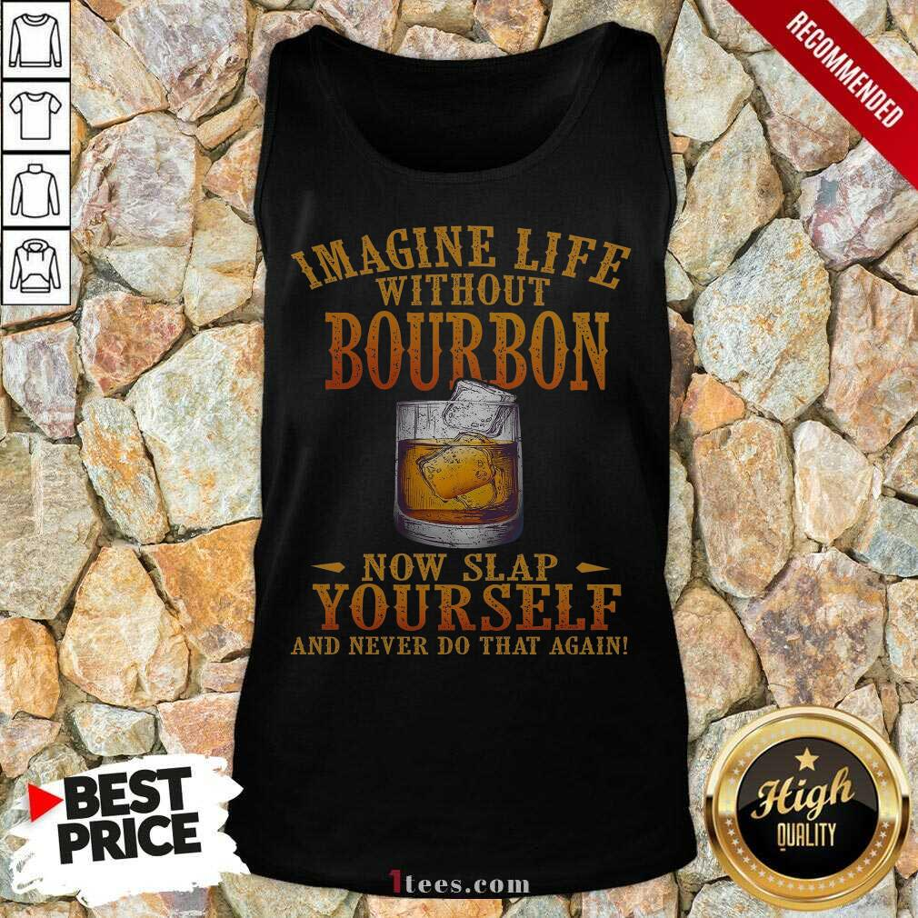 Imagine Life Without Bourbon Now Slap Yourself And Never Do That Again Tank Top