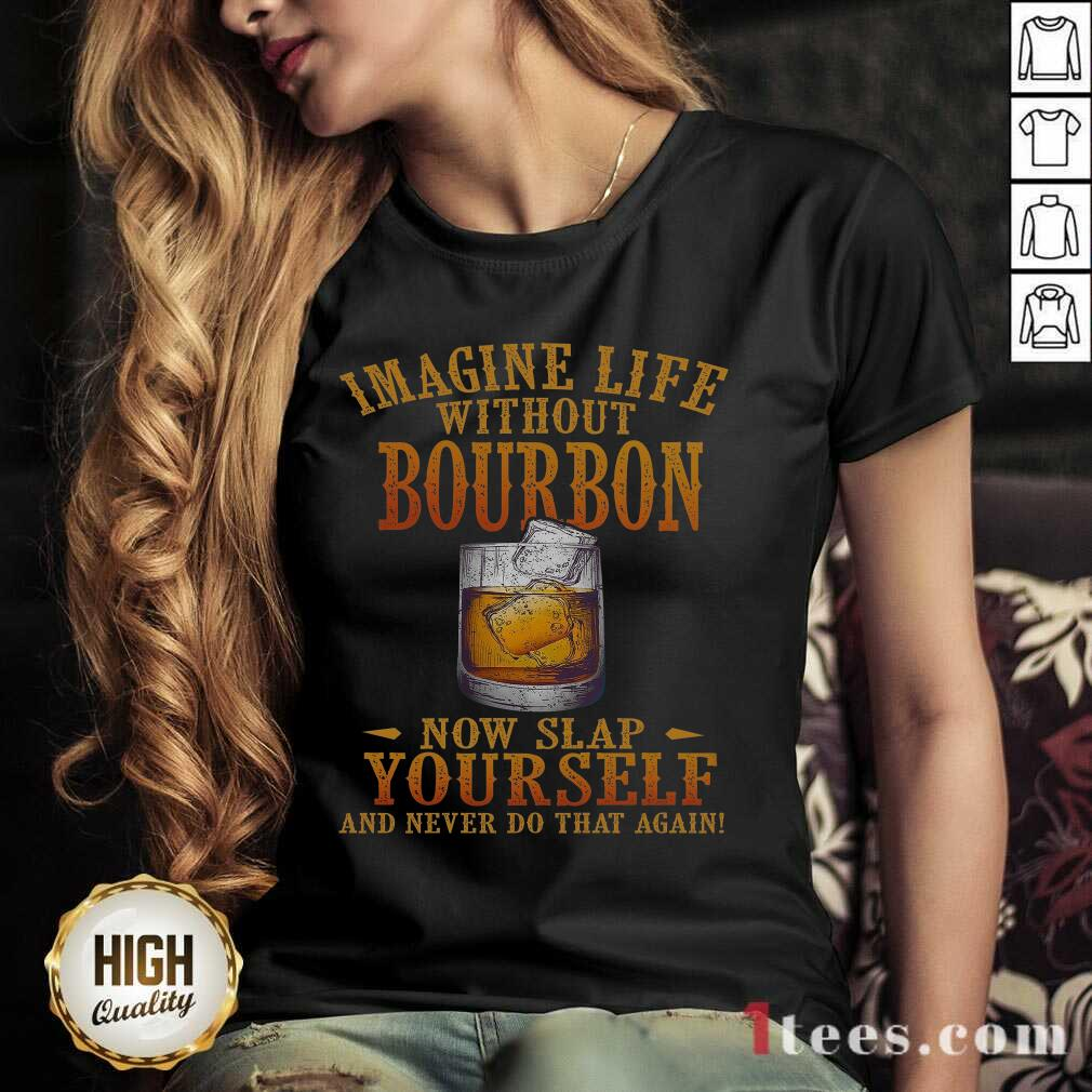 Imagine Life Without Bourbon Now Slap Yourself And Never Do That Again V-neck