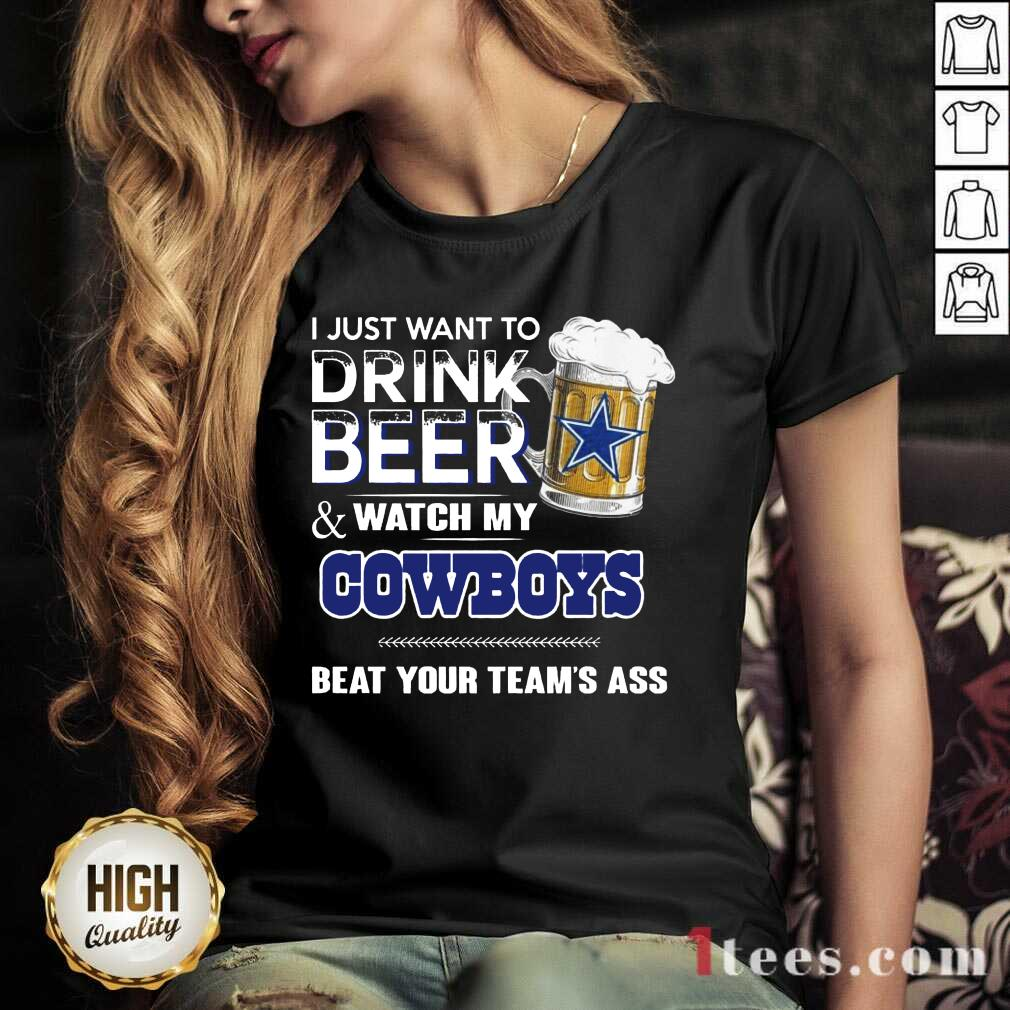 I Just Want To Drink Beer And Watch My Cowboys Beat Your Teams Ass V-neck- Design By 1Tees.com