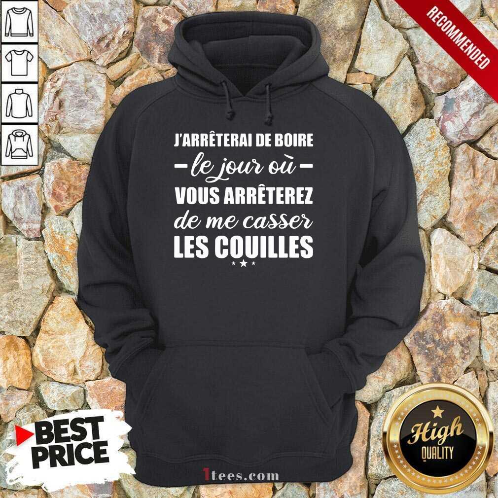 Jarreterai De Boire Le Jour Ou Vous Arrêterez De Me Casser Les Couilles Hoodie- Design By 1Tees.com