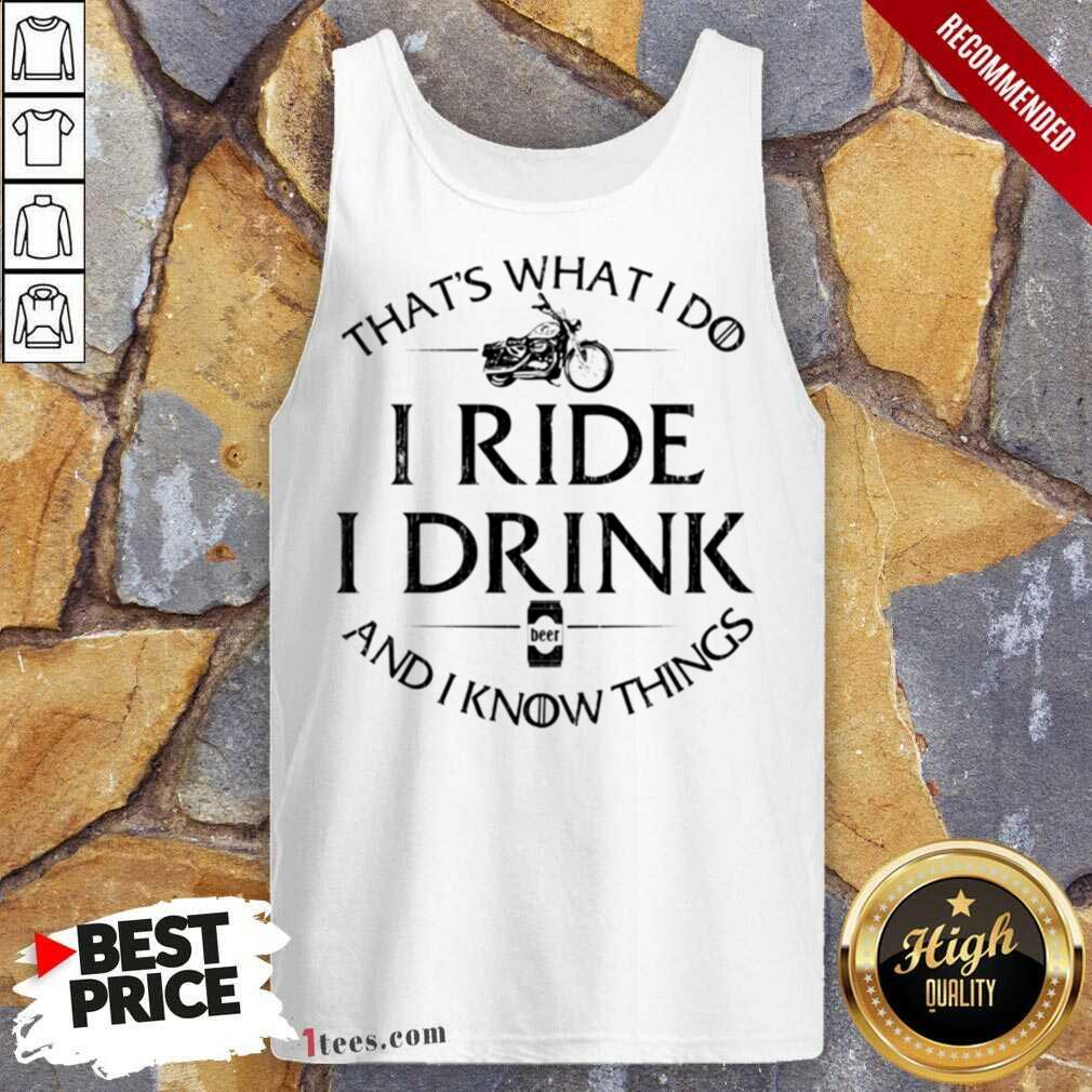 Thats What I Do I Ride I Drink And I Know Things Motorbike Tank Top- Design By 1Tees.com