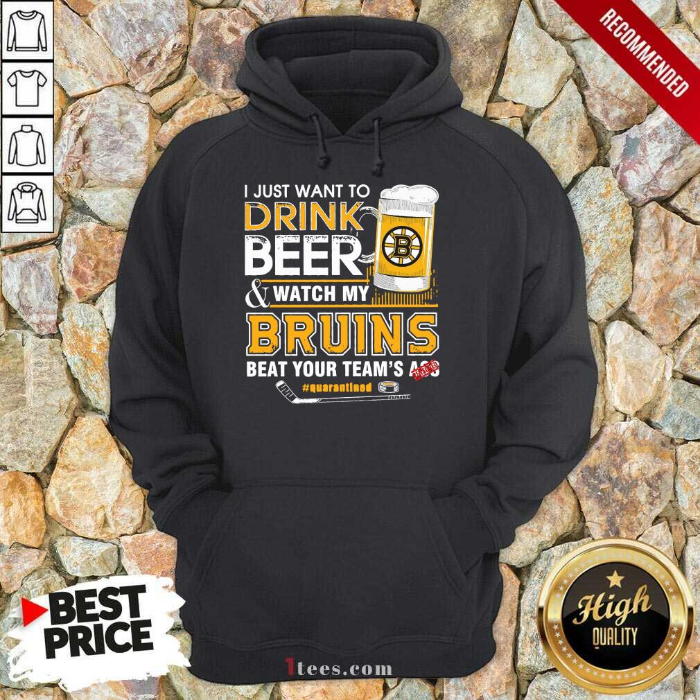 I just Want To Drink Beer And Watch My Boston Bruins Beat Your Teams Ass Quarantined Hoodie- Design By 1Tees.com
