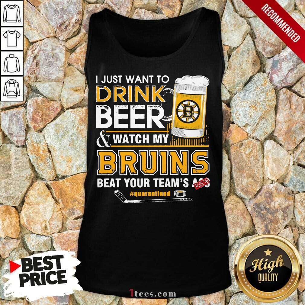 I just Want To Drink Beer And Watch My Boston Bruins Beat Your Teams Ass Quarantined Tank Top- Design By 1Tees.com
