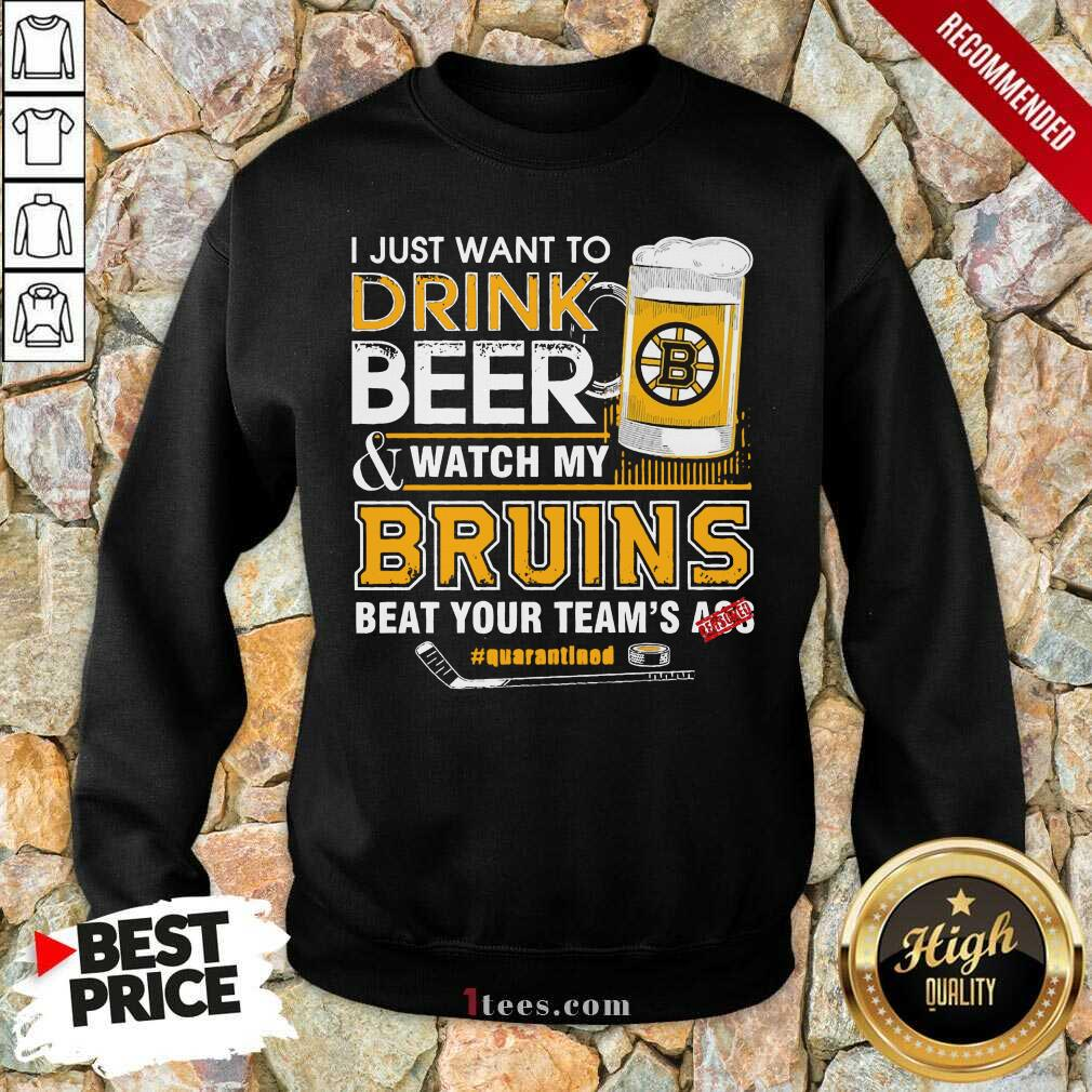 I just Want To Drink Beer And Watch My Boston Bruins Beat Your Teams Ass Quarantined Sweatshirt- Design By 1Tees.com