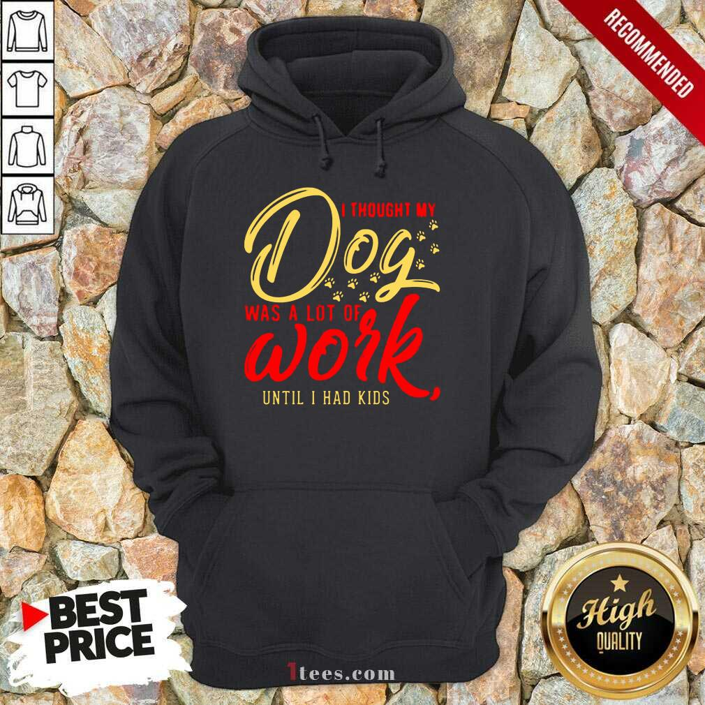 I Thought My Dog Was A Lot Of Work Until I Had Kids Hoodie- Design By 1tees.com