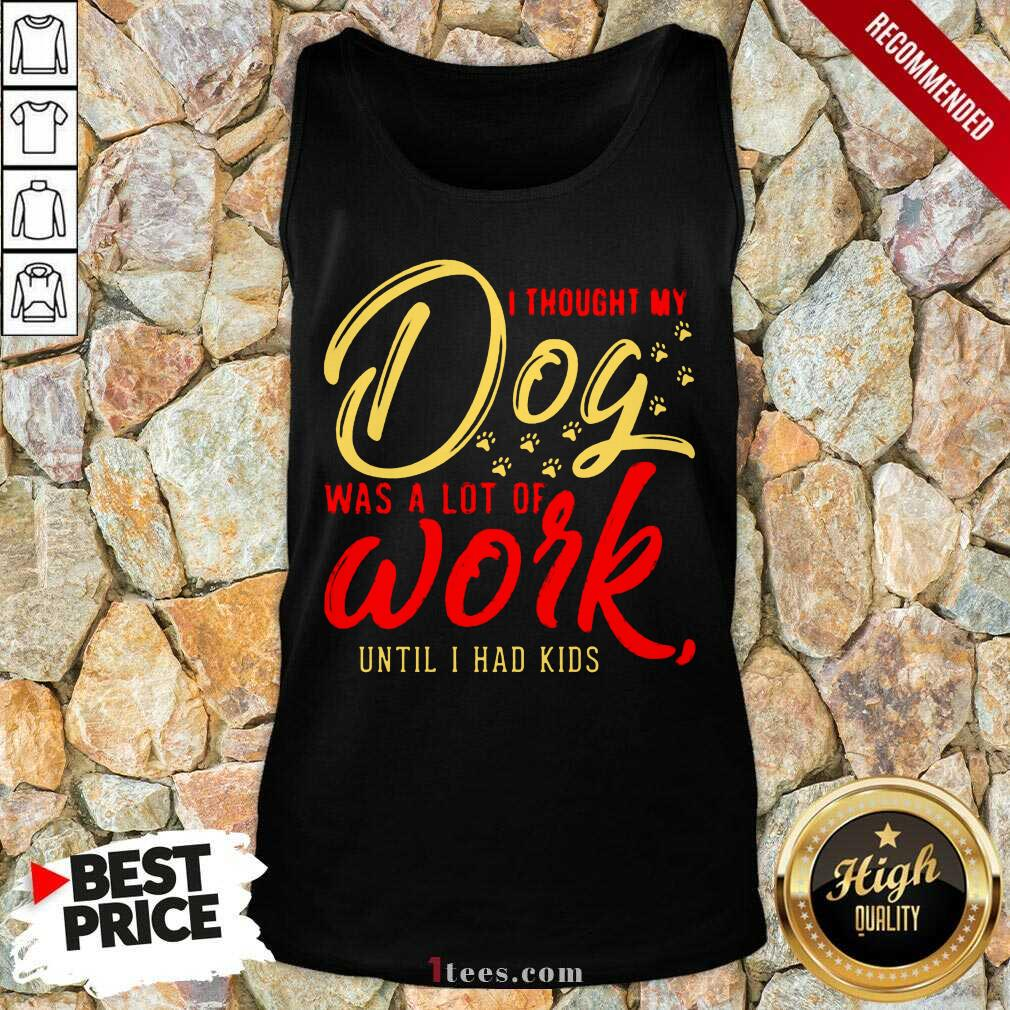 I Thought My Dog Was A Lot Of Work Until I Had Kids Tank Top- Design By 1tees.com