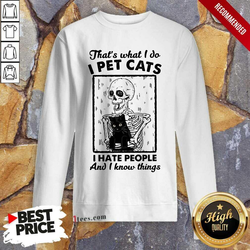 Skeleton Hug Cat Thats What I Do I Pet Cats I Hate People And I Know Things Sweatshirt