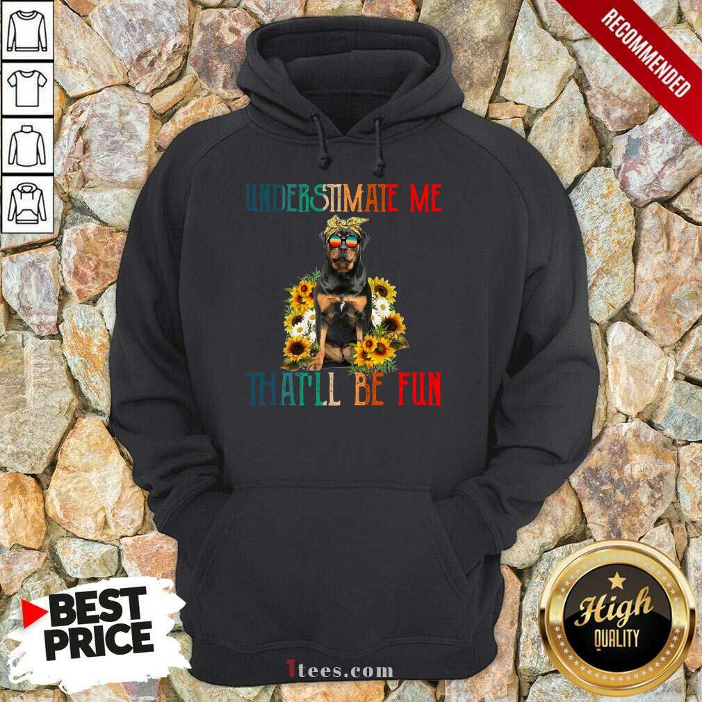 Underestimate Me That Will Be Fun Rottweiler Dog Sunflower Hoodie-Design By 1Tees.com