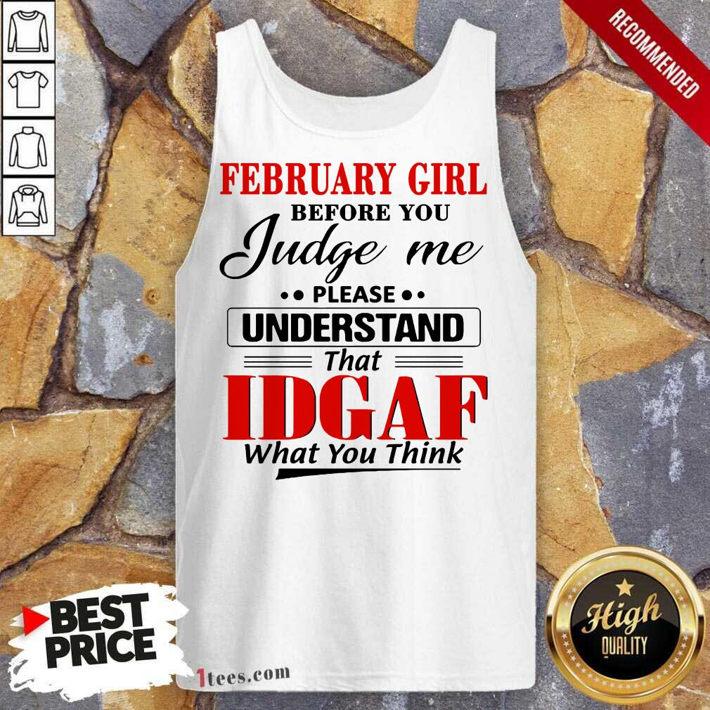 February Girl Before You Judge Me Please Understand That Idgaf What You Think Tank Top
