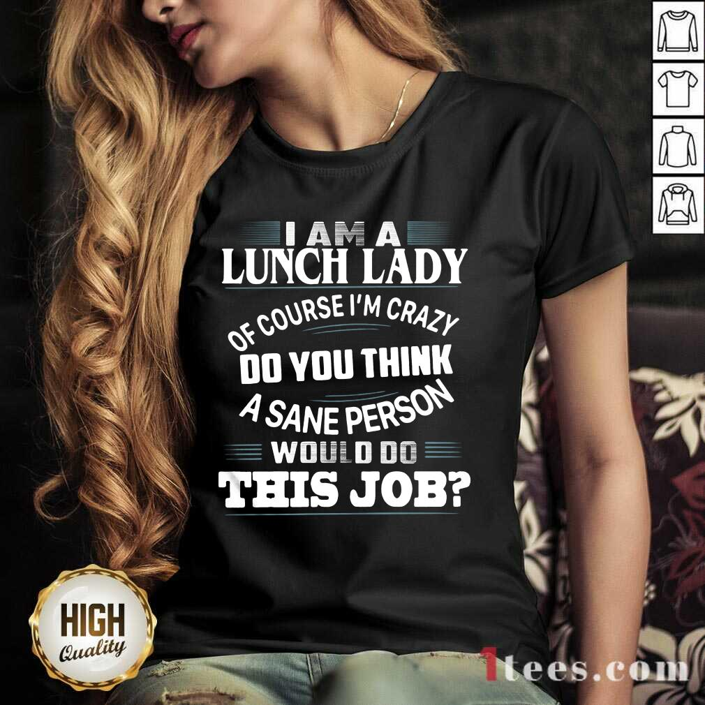 I Am A Lunch Lady Of Course Im Crazy Do You Think A Sane Person Would Do This Job V-neck- Design By 1Tees.com