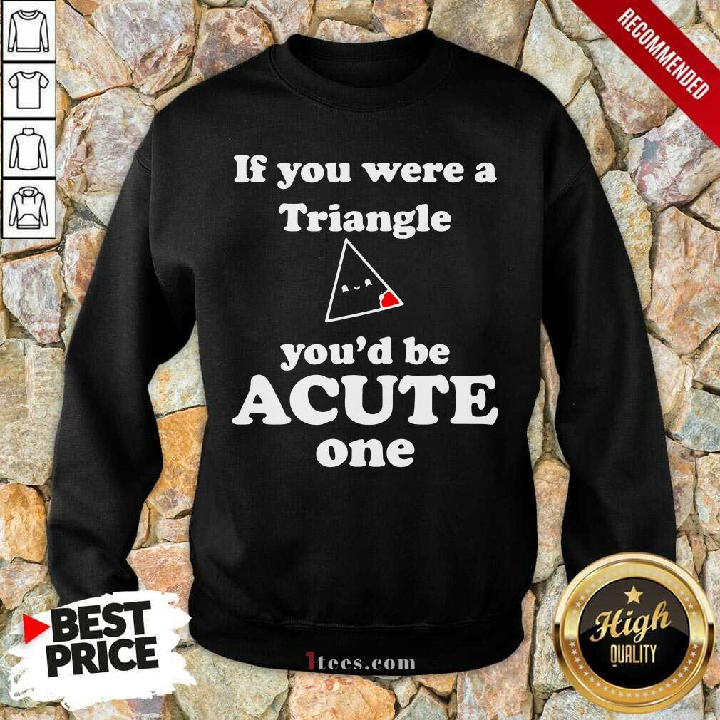 Math Beat Valentines Day If You Were A Triangle You'd Be Acute One Sweatshirt- Design By 1Tees.com