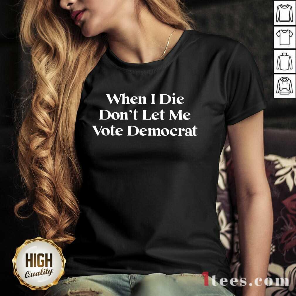 Amused When I Die Dont Let Me Vote Democrat V-neck