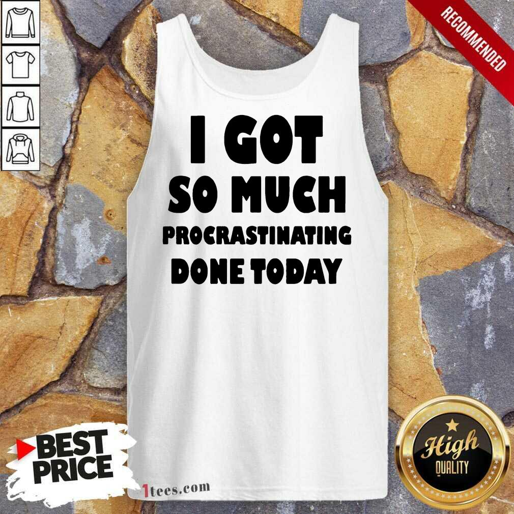 Excited I Got So Much Procrastinating Done Today Tank Top
