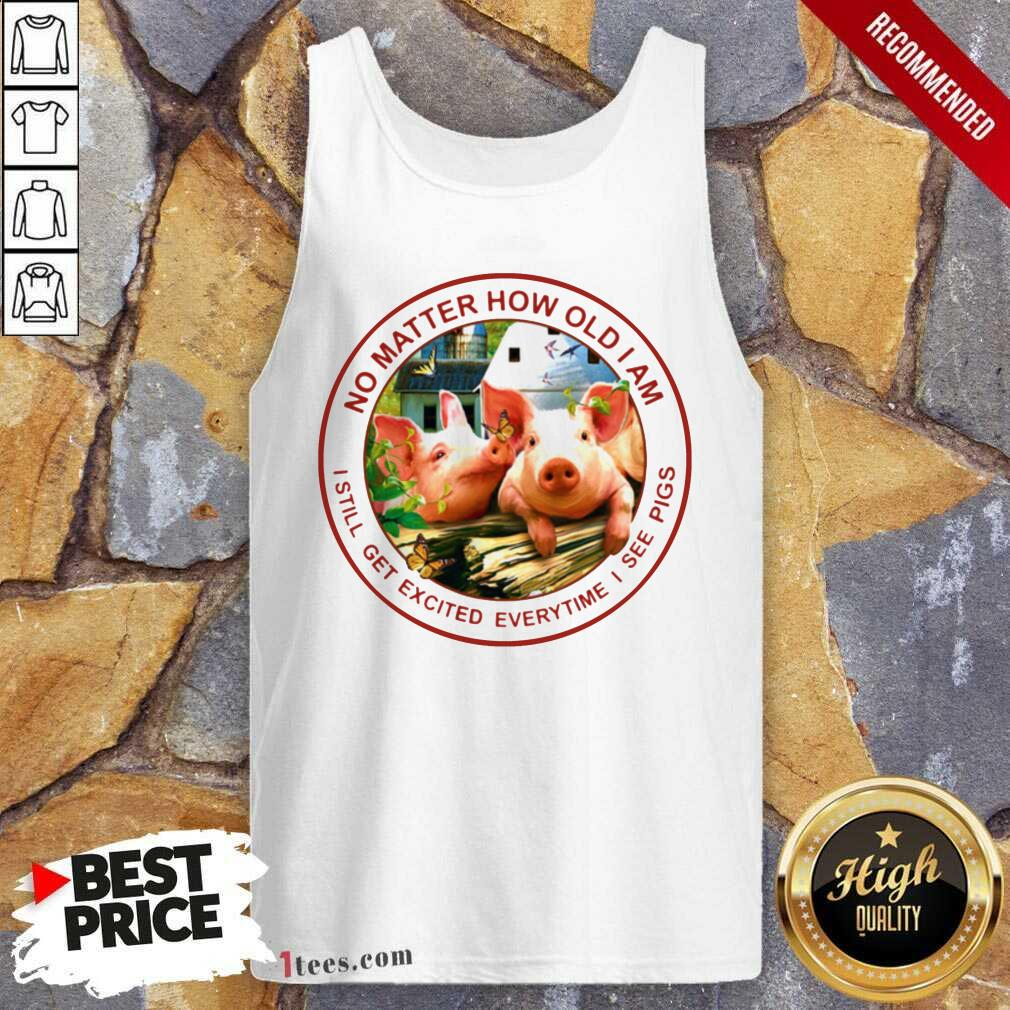 No Matter How Old I Am I Still Get Excited Everytime I See Pigs Tank Top