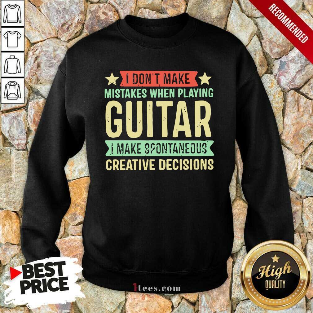 I Dont Make Mistakes When Playing Guitar I Make Spontaneous Creative Decisions Sweatshirt