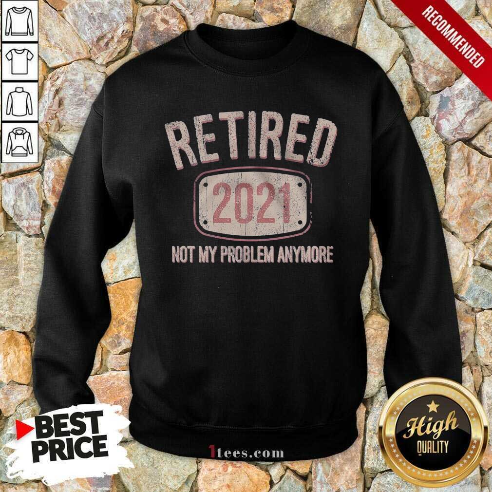 Retired 2021 Not My Problem Anymore Retro Sweatshirt