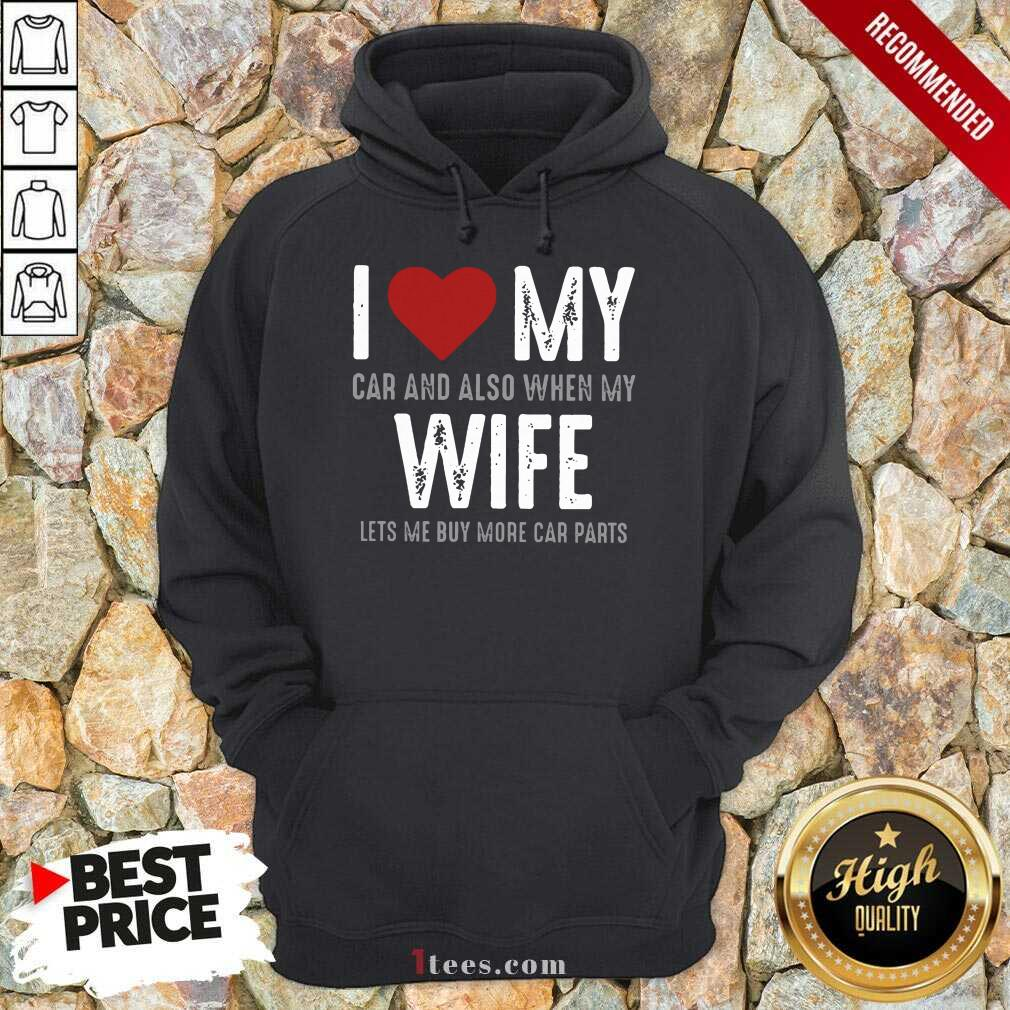 Confident I Love My Car And Also When My Wife Lets Me Buy More Car Parts Hoodie