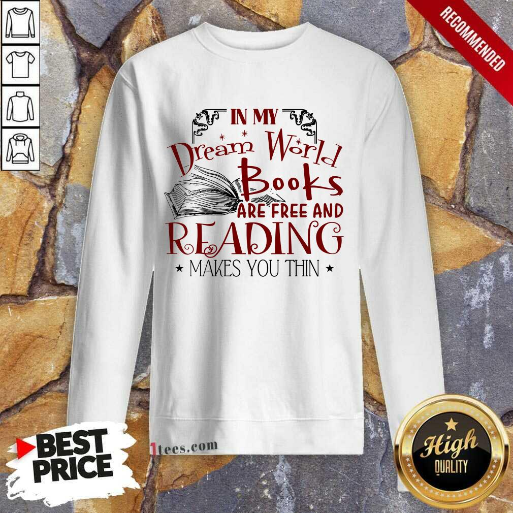 Nice In My Dream World Books Are Free And Reading Makes You Thin Sweatshirt