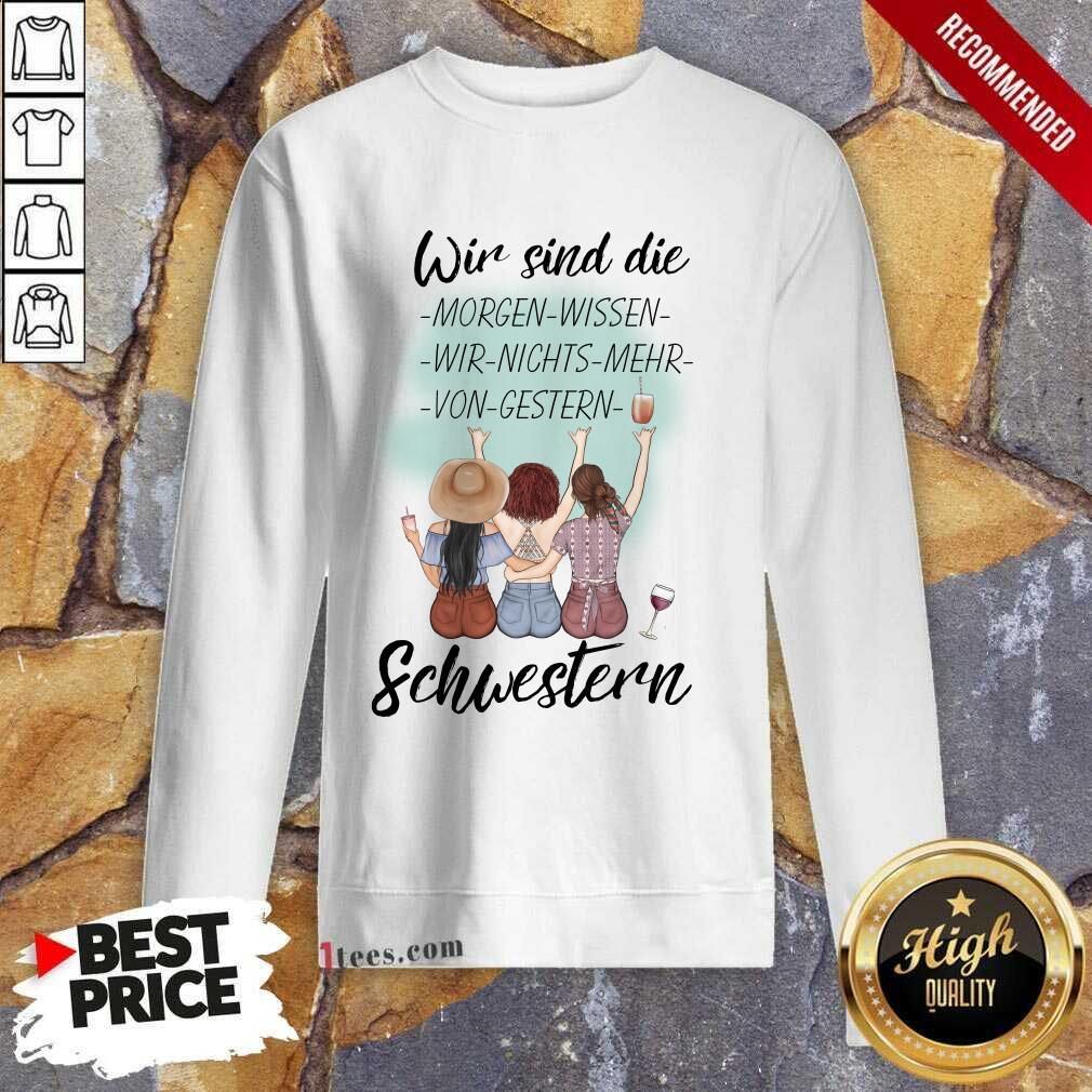 Pretty Wir Sind Die Morgen Wissen Wir Nichts Mehr Von Gestern Schwestern Sweatshirt