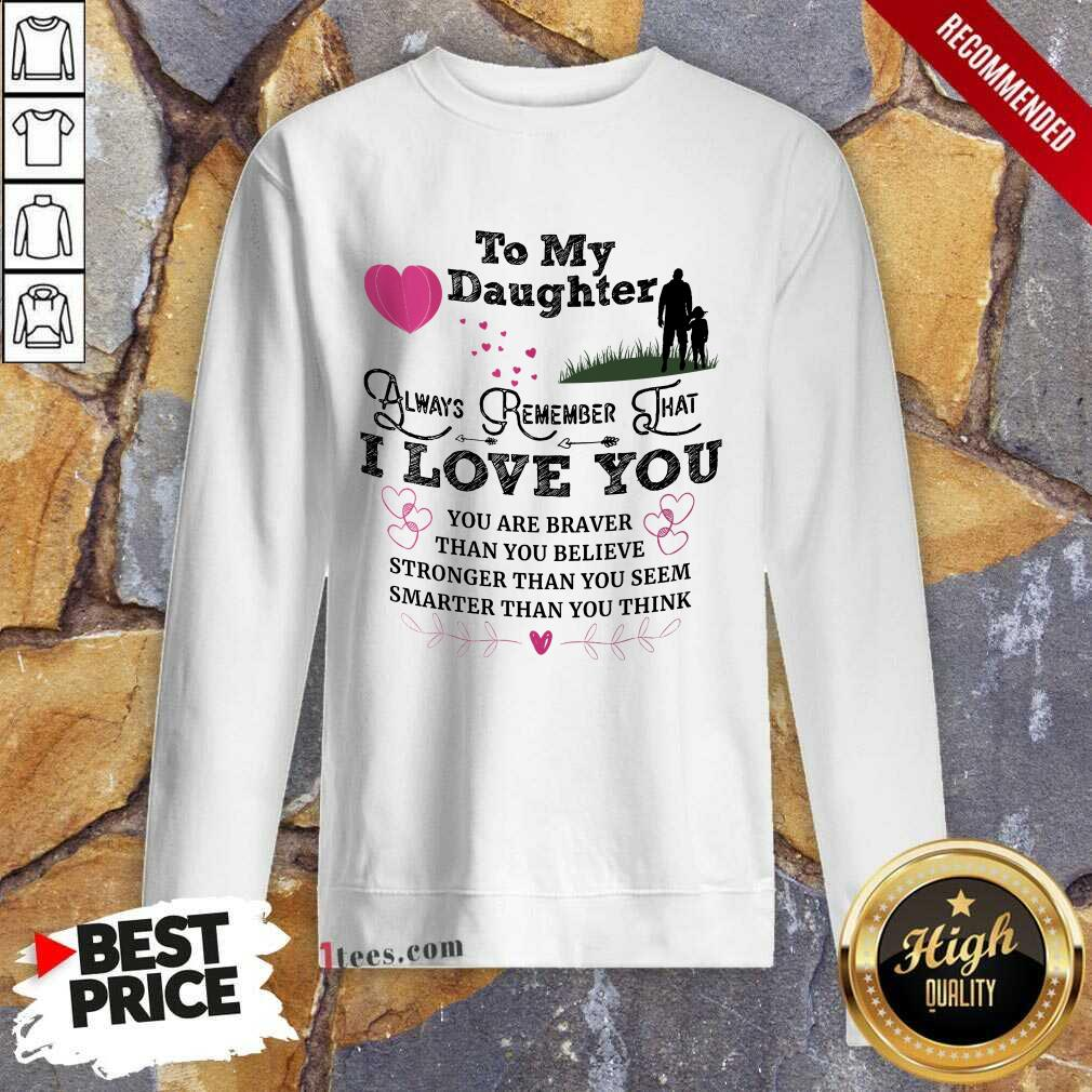Top To My Daughter Always Remember That I Love You You Are Braber Than You Beliver Stronger Than You Seem Smarter Than You Think Sweatshirt