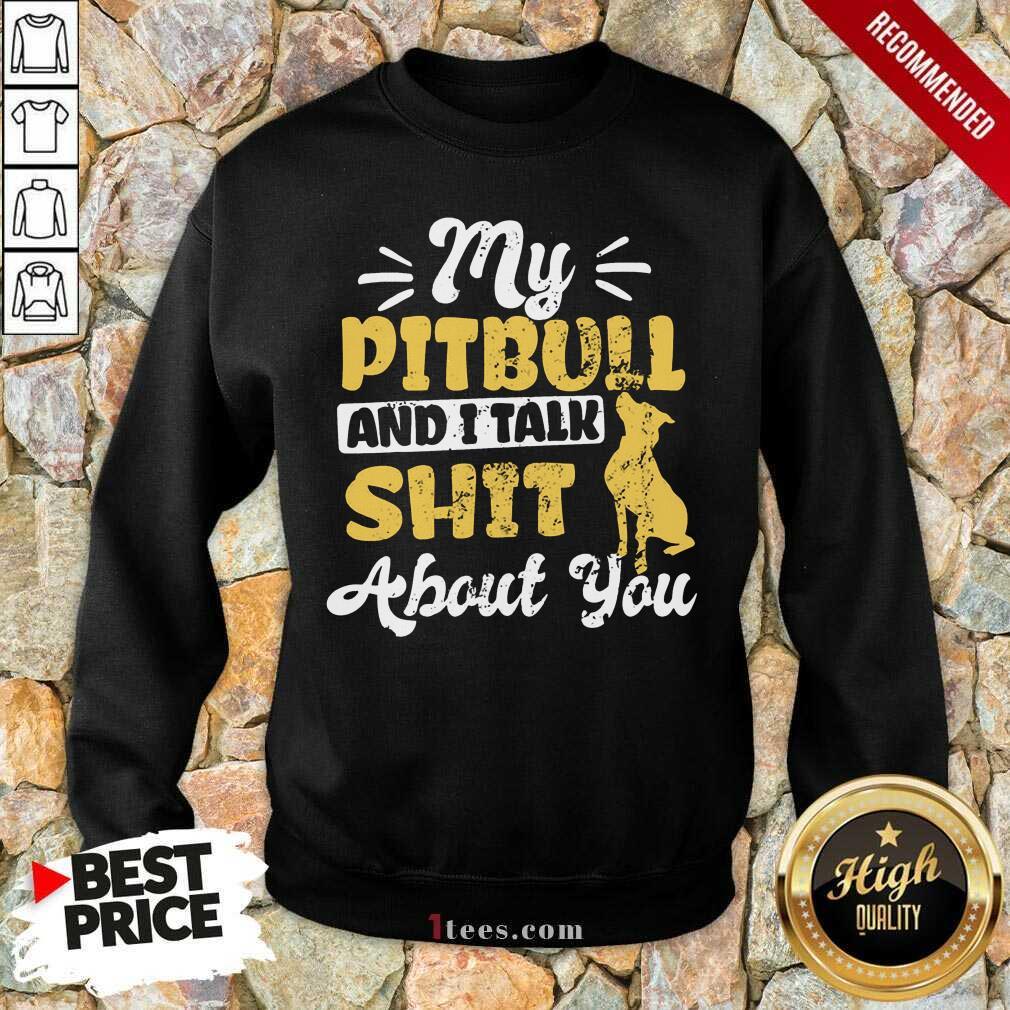 My Pitbull And I Talk Shit Sweatshirt