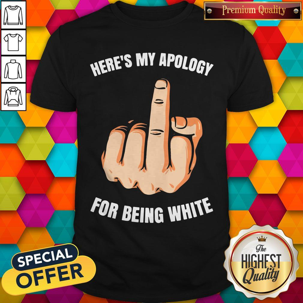 Funny Fuck Here's My Apology For Being White Shirt